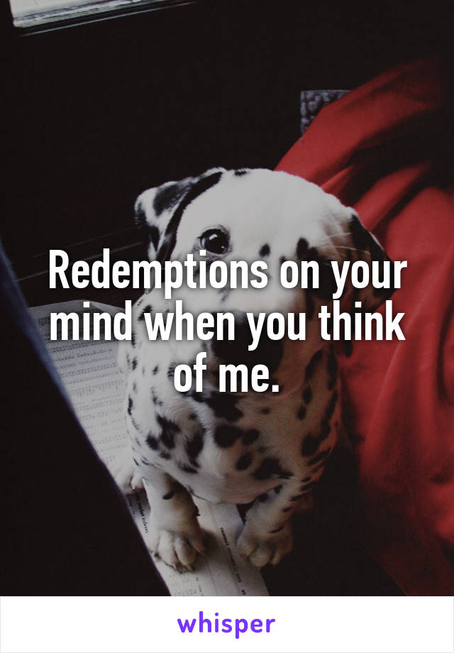 Redemptions on your mind when you think of me.