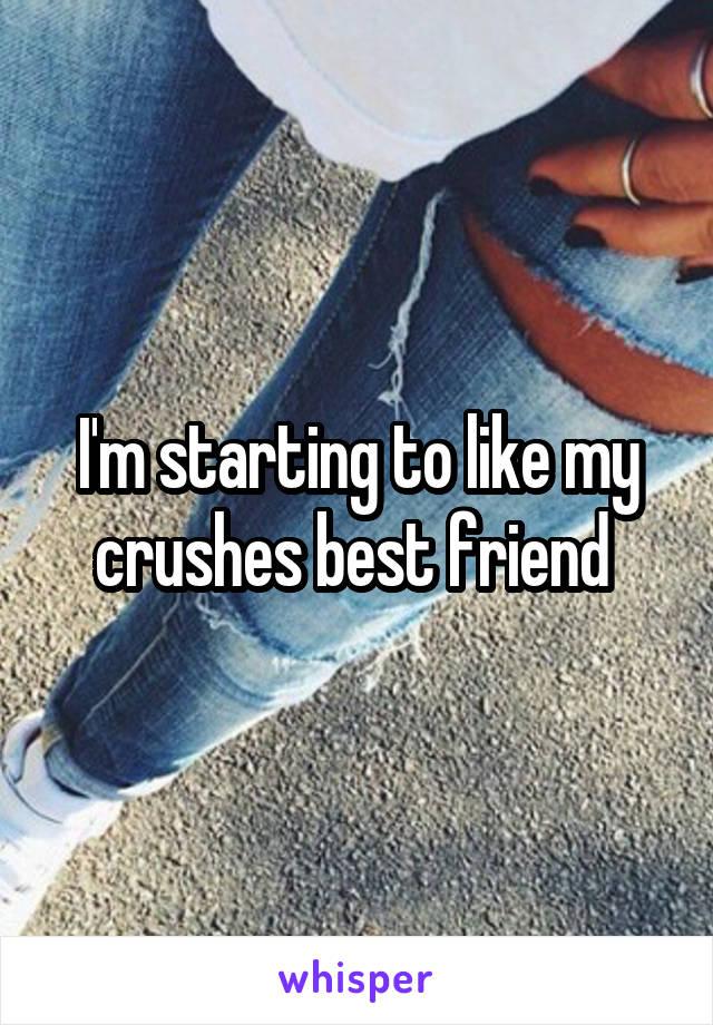 I'm starting to like my crushes best friend