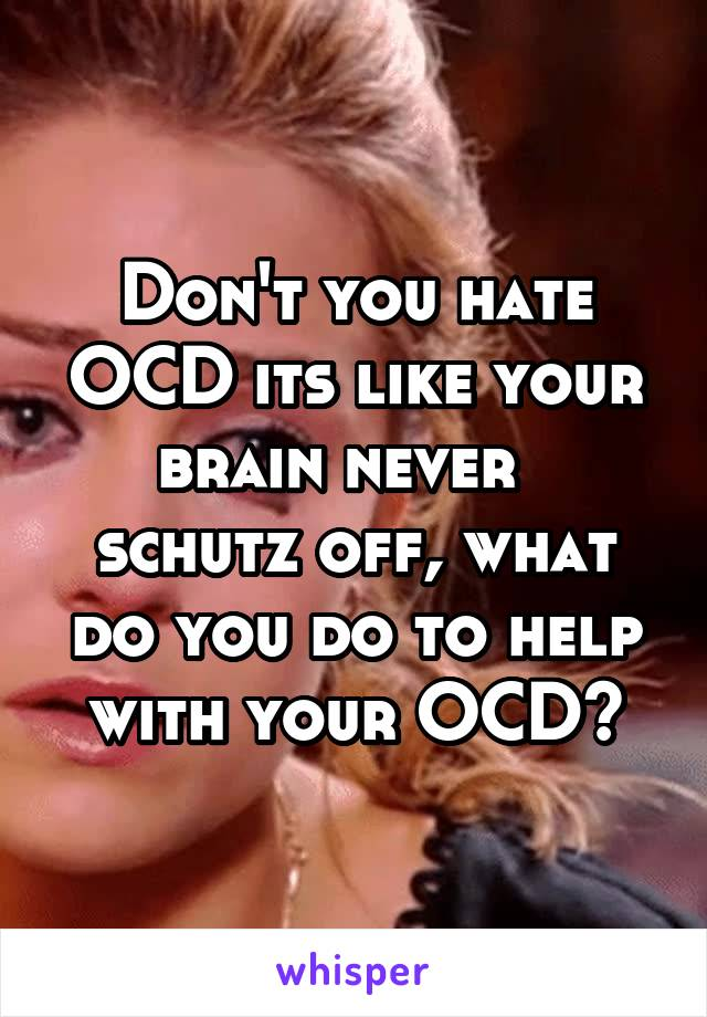 Don't you hate OCD its like your brain never   schutz off, what do you do to help with your OCD?