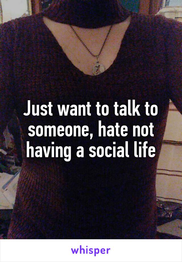 Just want to talk to someone, hate not having a social life