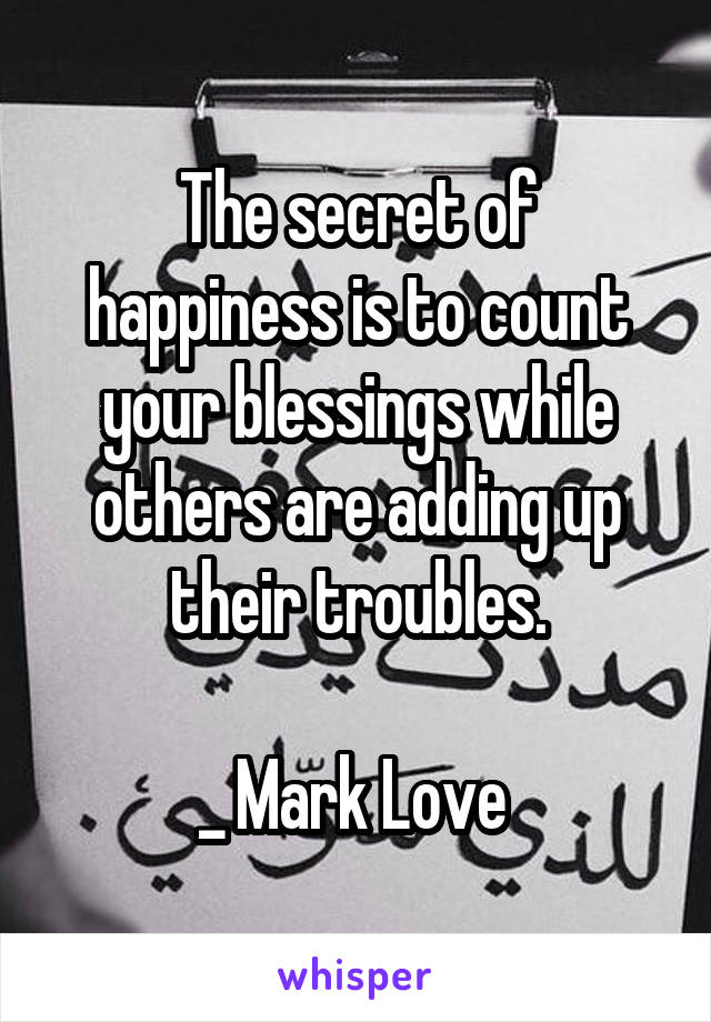 The secret of happiness is to count your blessings while others are adding up their troubles.  _ Mark Love