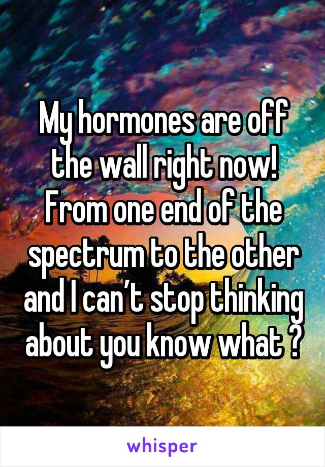 My hormones are off the wall right now! From one end of the spectrum to the other and I can't stop thinking about you know what 😏