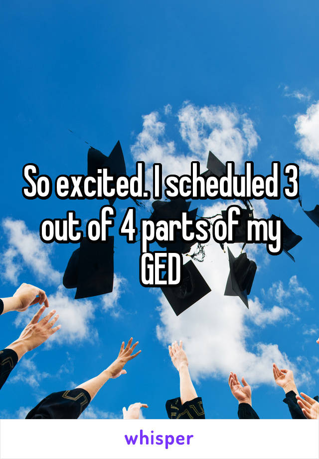 So excited. I scheduled 3 out of 4 parts of my GED