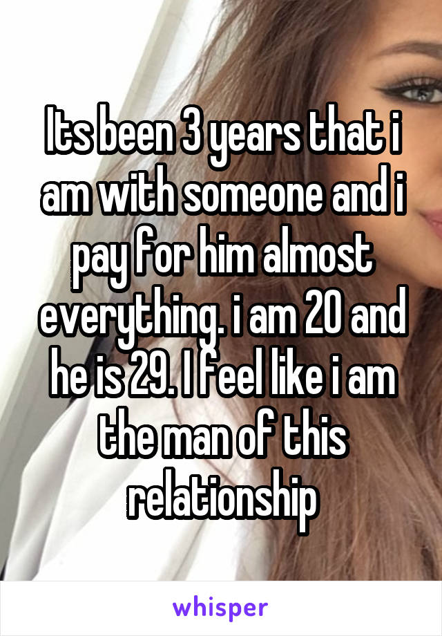 Its been 3 years that i am with someone and i pay for him almost everything. i am 20 and he is 29. I feel like i am the man of this relationship
