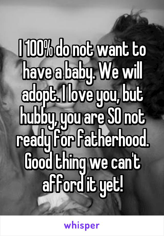 I 100% do not want to have a baby. We will adopt. I love you, but hubby, you are SO not ready for fatherhood. Good thing we can't afford it yet!