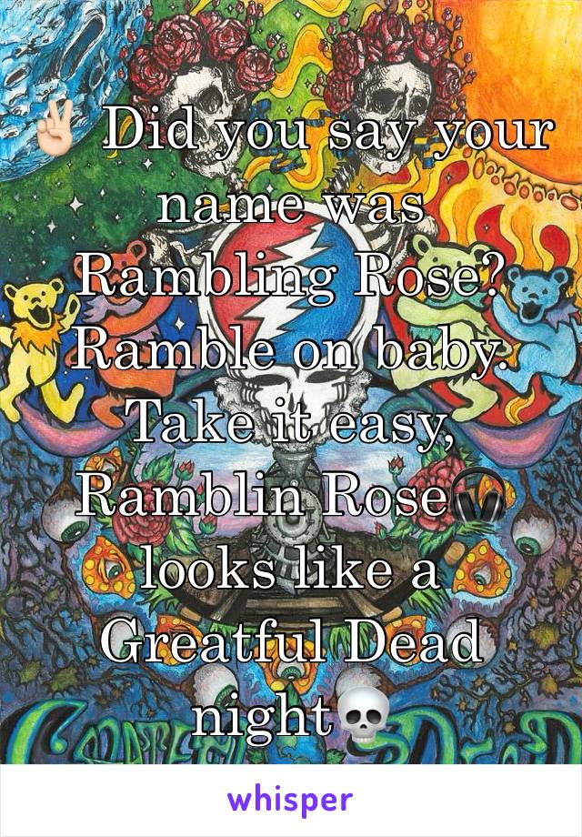 ✌🏻 Did you say your name was Rambling Rose? Ramble on baby. Take it easy, Ramblin Rose🎧 looks like a Greatful Dead night💀