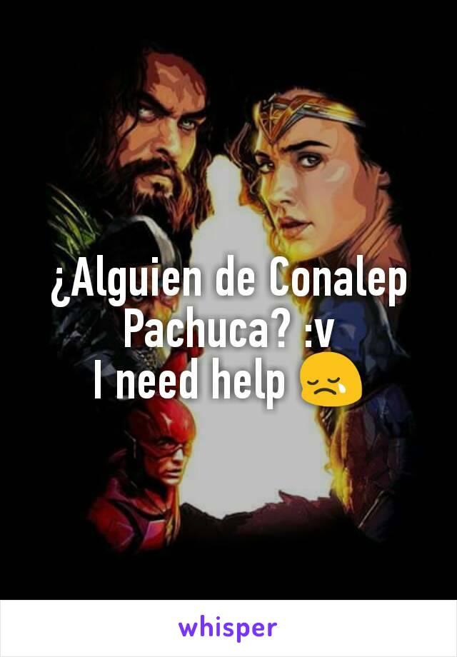 ¿Alguien de Conalep Pachuca? :v I need help 😢