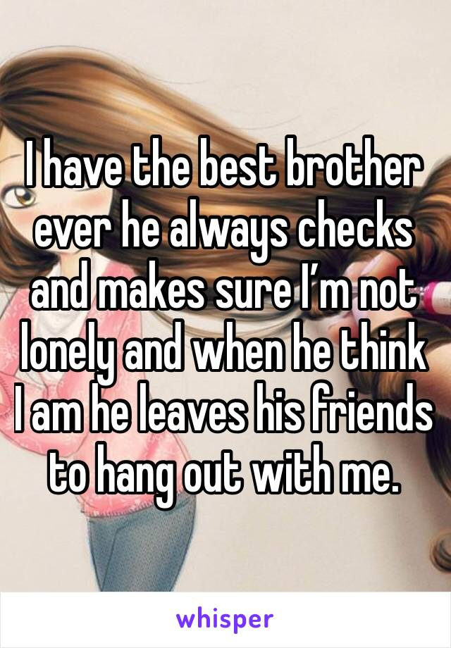 I have the best brother ever he always checks and makes sure I'm not lonely and when he think I am he leaves his friends to hang out with me.