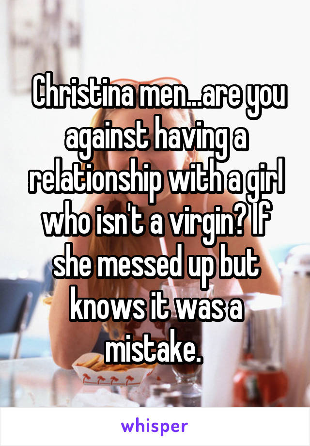 Christina men...are you against having a relationship with a girl who isn't a virgin? If she messed up but knows it was a mistake.