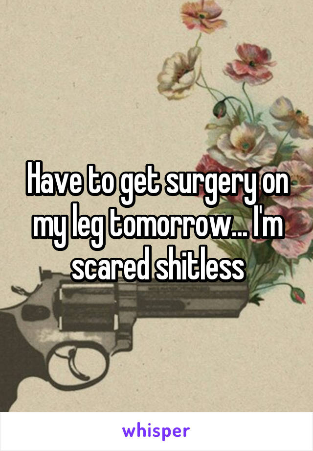Have to get surgery on my leg tomorrow... I'm scared shitless