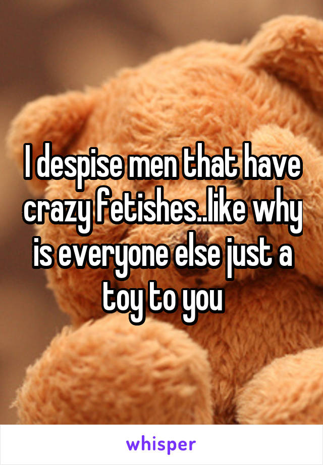 I despise men that have crazy fetishes..like why is everyone else just a toy to you