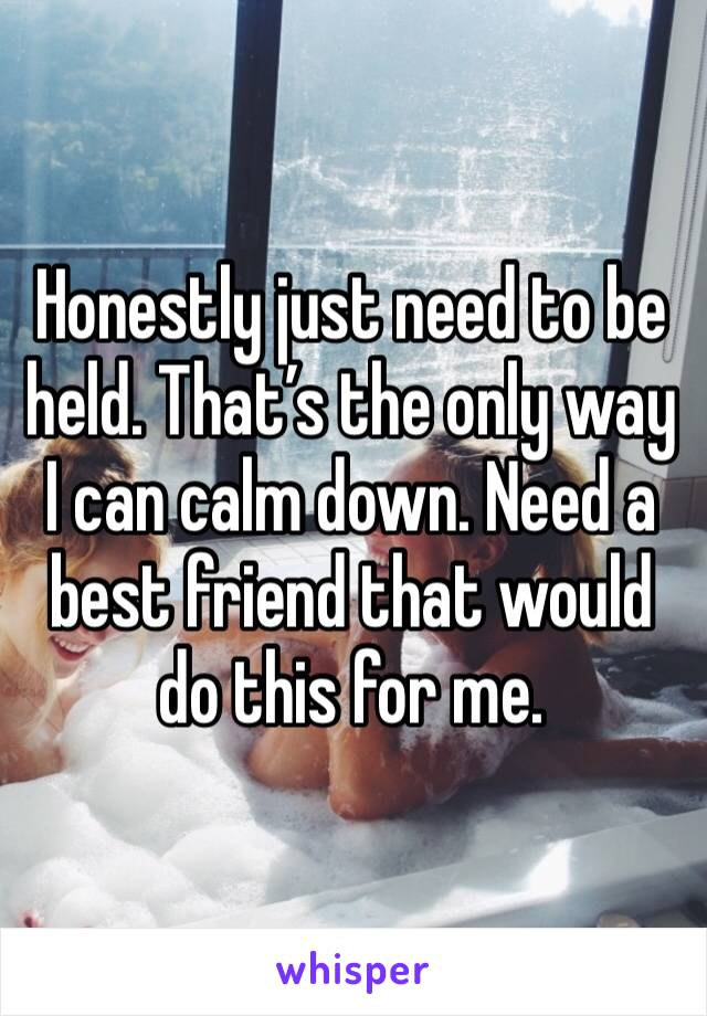 Honestly just need to be held. That's the only way I can calm down. Need a best friend that would do this for me.