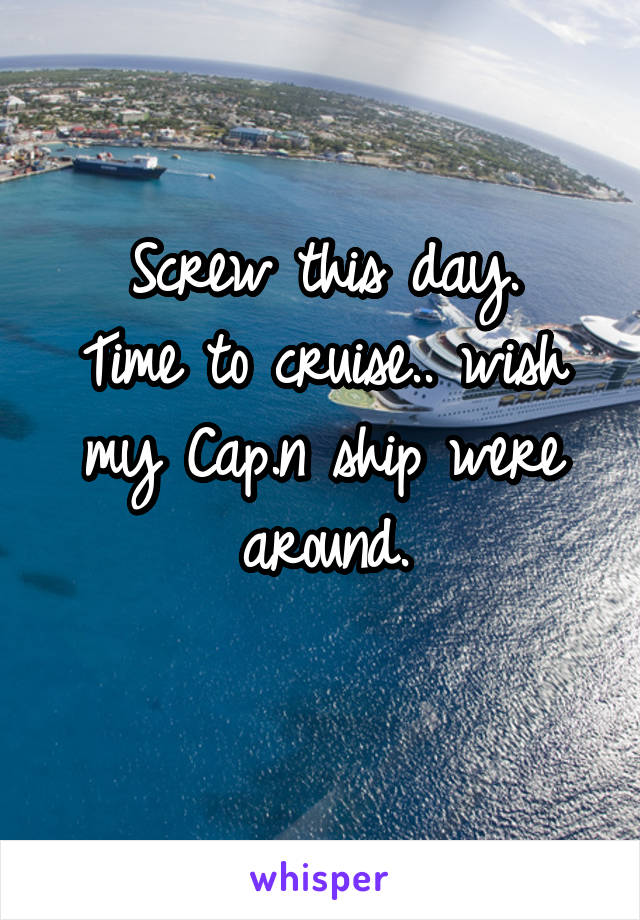 Screw this day. Time to cruise.. wish my Cap.n ship were around.