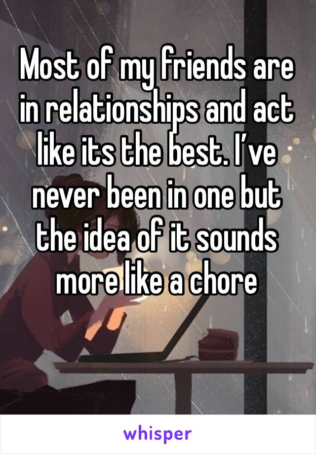 Most of my friends are in relationships and act like its the best. I've never been in one but the idea of it sounds more like a chore