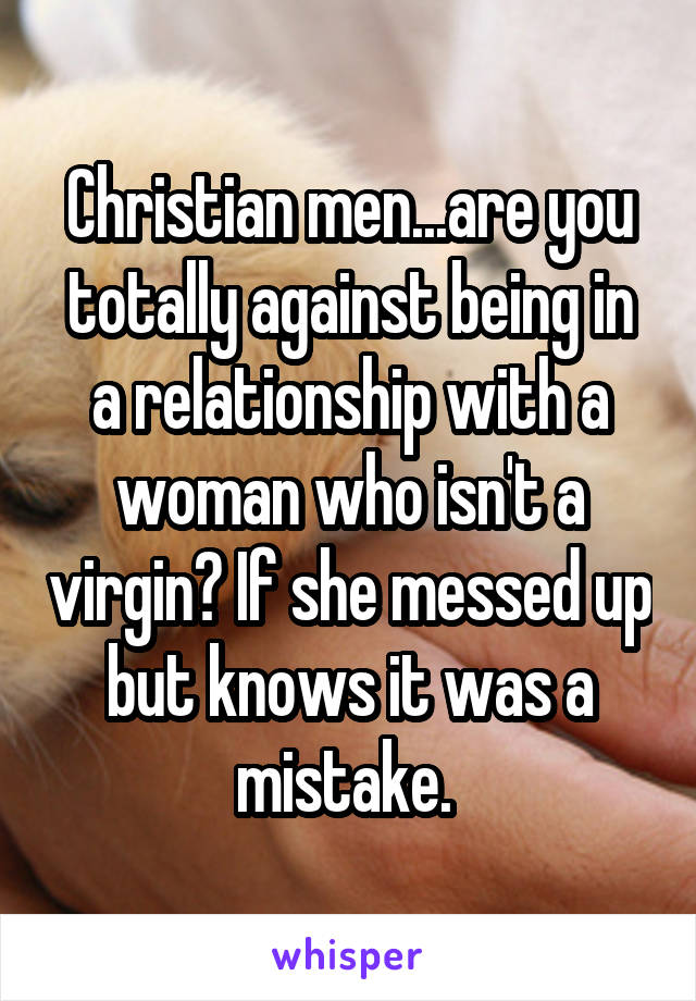 Christian men...are you totally against being in a relationship with a woman who isn't a virgin? If she messed up but knows it was a mistake.
