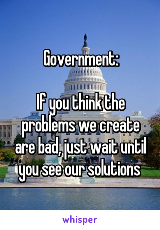 Government:  If you think the problems we create are bad, just wait until you see our solutions