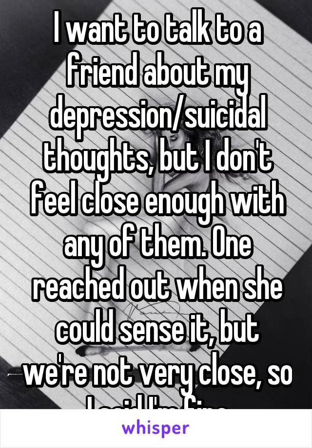 I want to talk to a friend about my depression/suicidal thoughts, but I don't feel close enough with any of them. One reached out when she could sense it, but we're not very close, so I said I'm fine