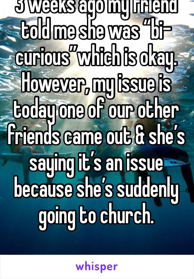 "3 weeks ago my friend told me she was ""bi-curious""which is okay. However, my issue is today one of our other friends came out & she's saying it's an issue because she's suddenly going to church."