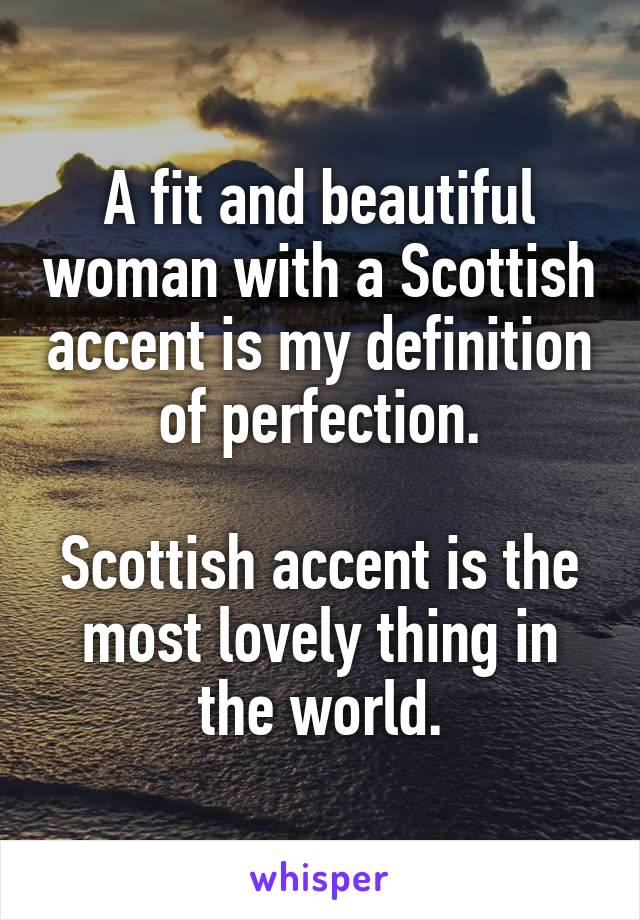 A fit and beautiful woman with a Scottish accent is my definition of perfection.  Scottish accent is the most lovely thing in the world.