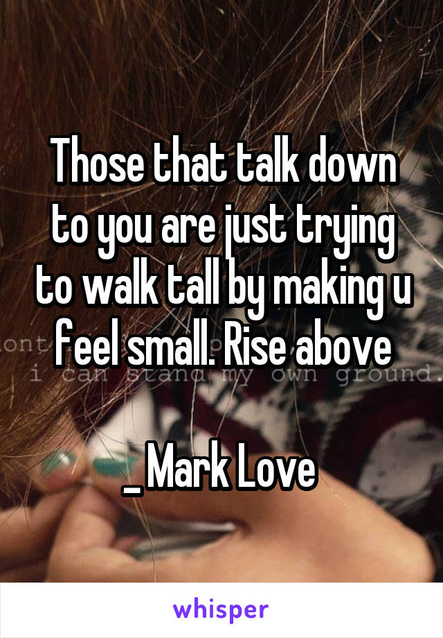 Those that talk down to you are just trying to walk tall by making u feel small. Rise above  _ Mark Love