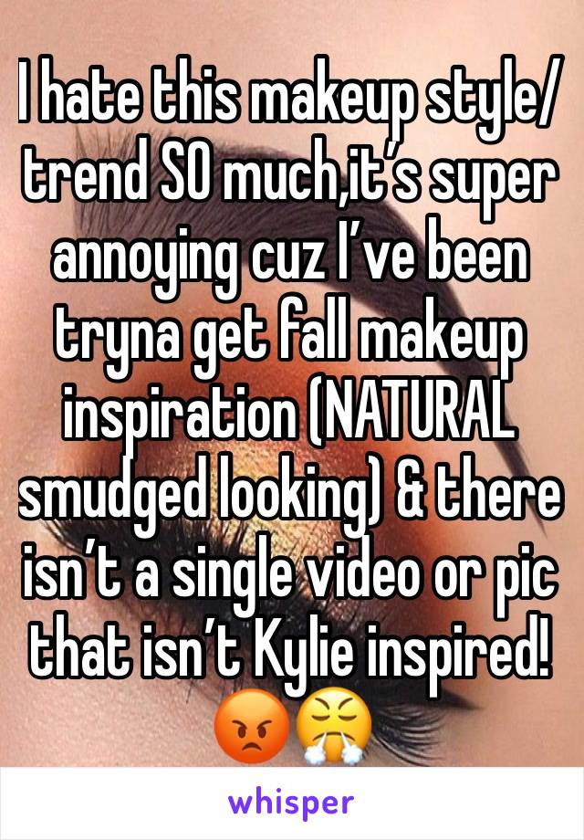 I hate this makeup style/trend SO much,it's super annoying cuz I've been tryna get fall makeup inspiration (NATURAL smudged looking) & there isn't a single video or pic that isn't Kylie inspired! 😡😤