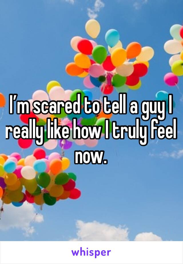 I'm scared to tell a guy I really like how I truly feel now.