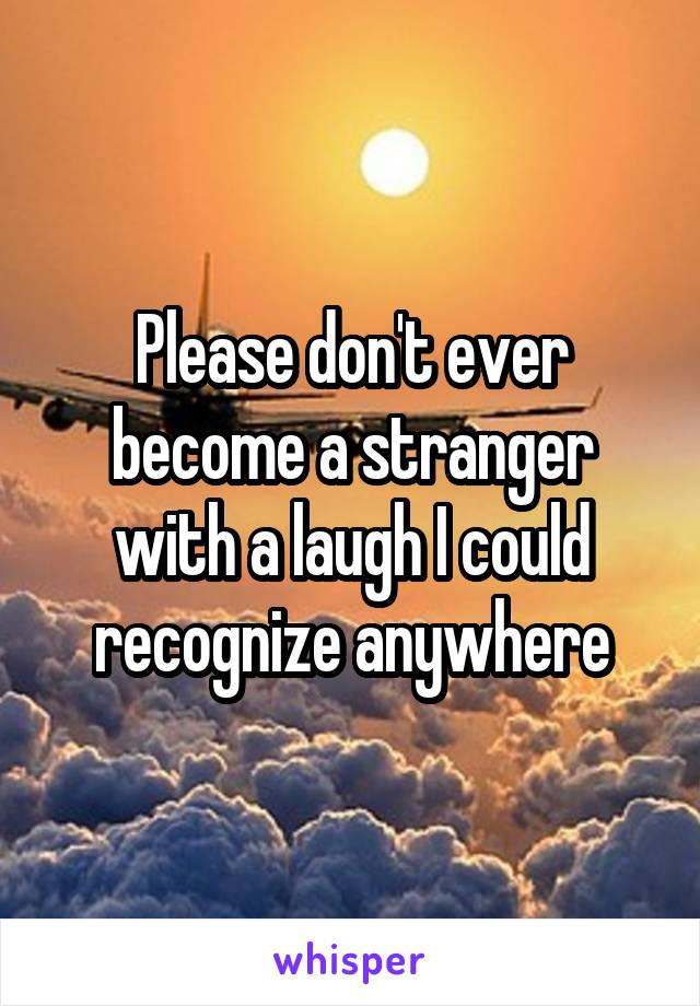 Please don't ever become a stranger with a laugh I could recognize anywhere