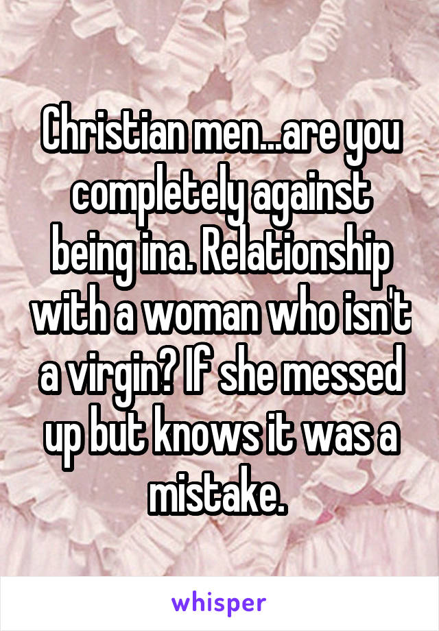 Christian men...are you completely against being ina. Relationship with a woman who isn't a virgin? If she messed up but knows it was a mistake.