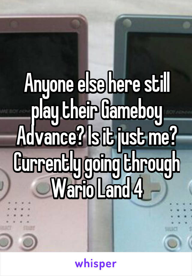 Anyone else here still play their Gameboy Advance? Is it just me? Currently going through Wario Land 4