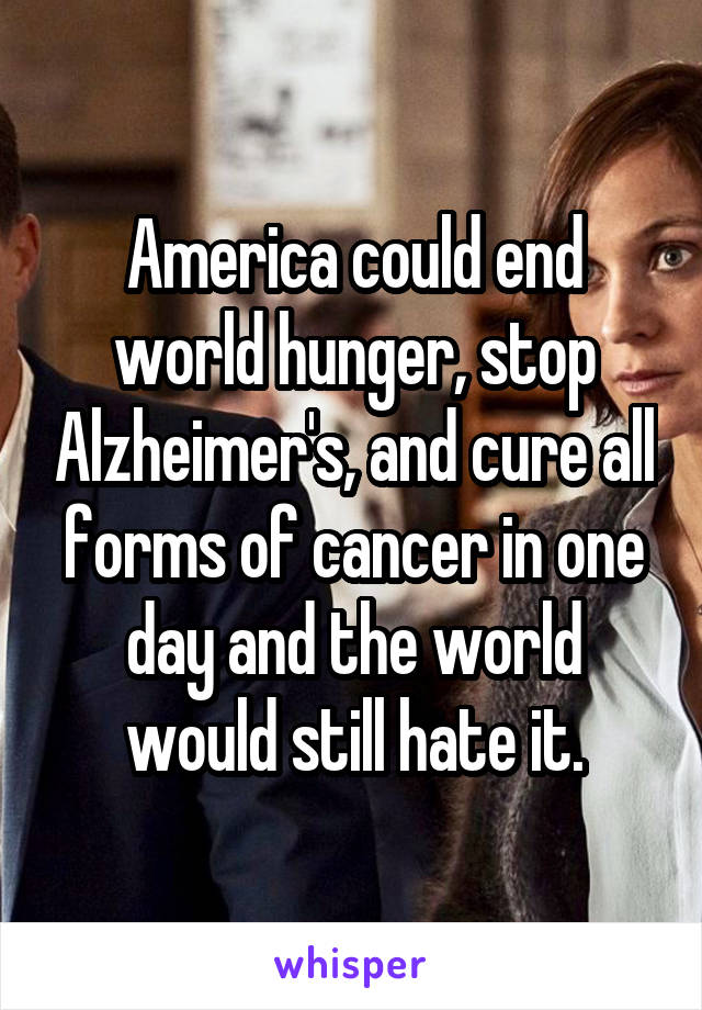 America could end world hunger, stop Alzheimer's, and cure all forms of cancer in one day and the world would still hate it.