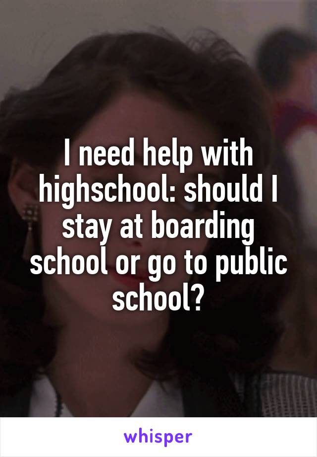 I need help with highschool: should I stay at boarding school or go to public school?