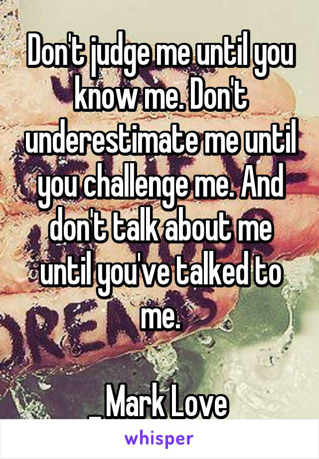 Don't judge me until you know me. Don't underestimate me until you challenge me. And don't talk about me until you've talked to me.  _ Mark Love