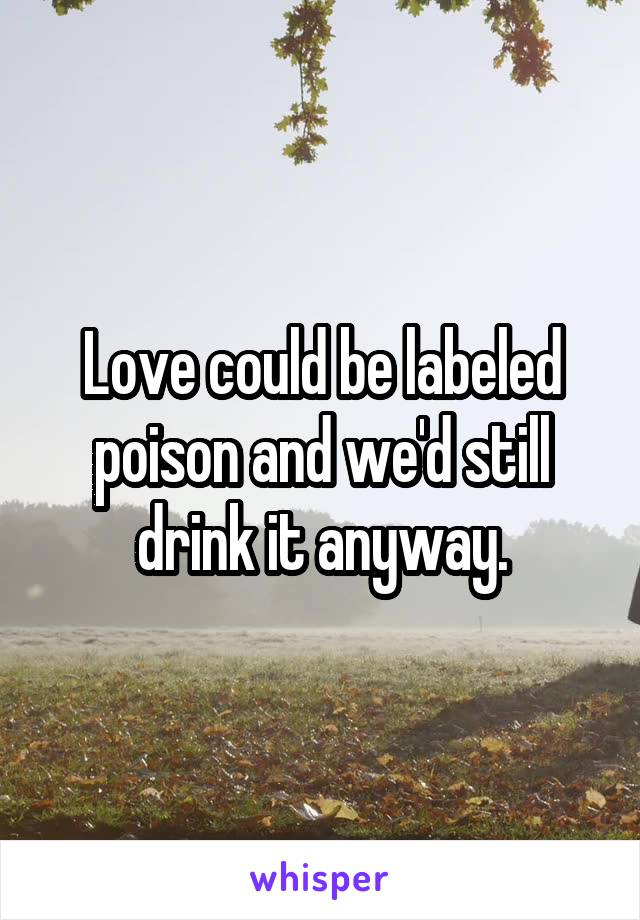 Love could be labeled poison and we'd still drink it anyway.