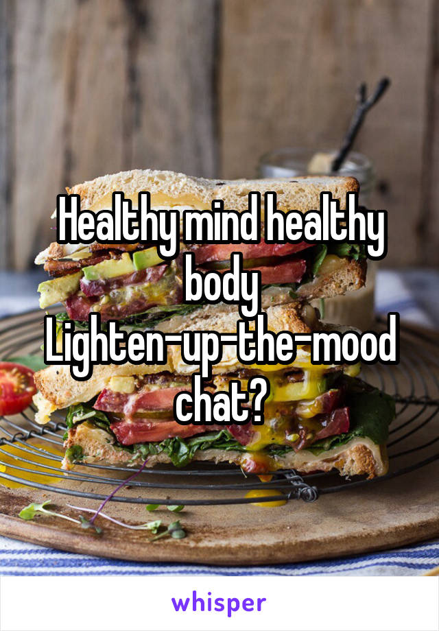 Healthy mind healthy body Lighten-up-the-mood chat?