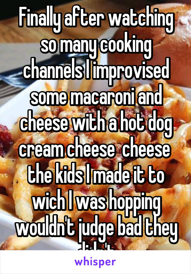 Finally after watching so many cooking channels I improvised some macaroni and cheese with a hot dog cream cheese  cheese  the kids I made it to wich I was hopping wouldn't judge bad they didn't