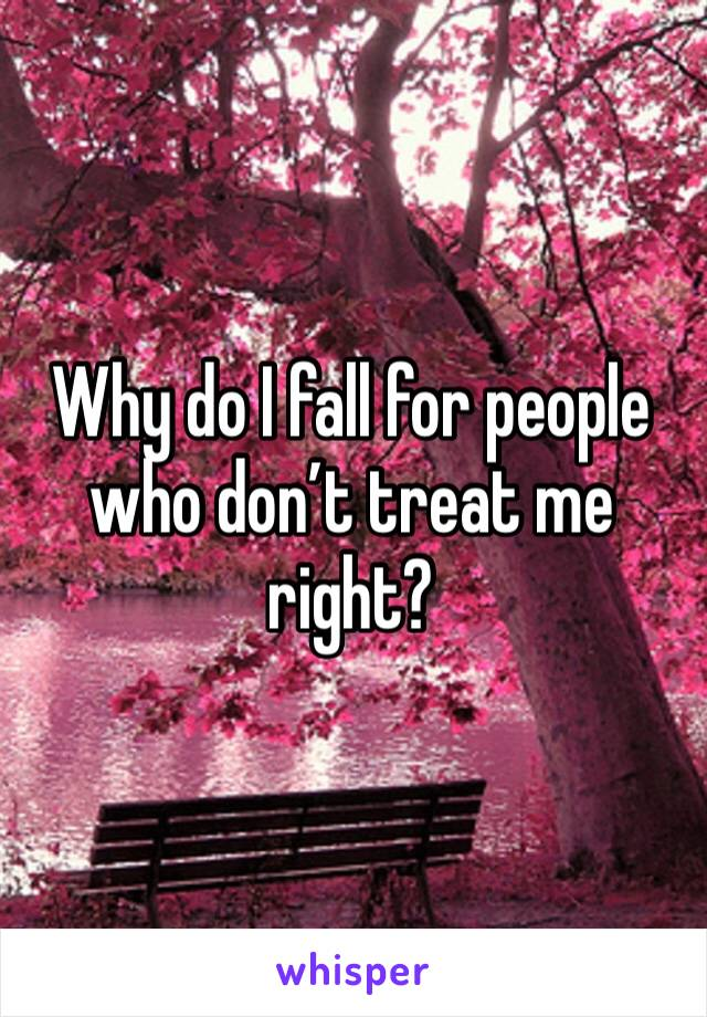 Why do I fall for people who don't treat me right?