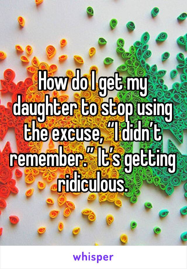 """How do I get my daughter to stop using the excuse, """"I didn't remember."""" It's getting ridiculous."""