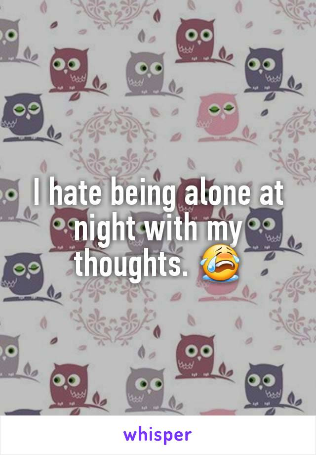 I hate being alone at night with my thoughts. 😭