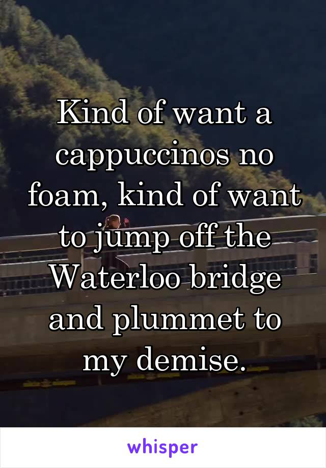 Kind of want a cappuccinos no foam, kind of want to jump off the Waterloo bridge and plummet to my demise.
