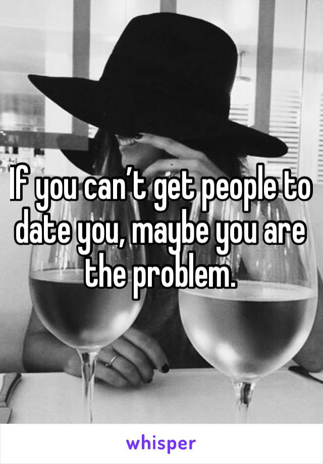 If you can't get people to date you, maybe you are the problem.