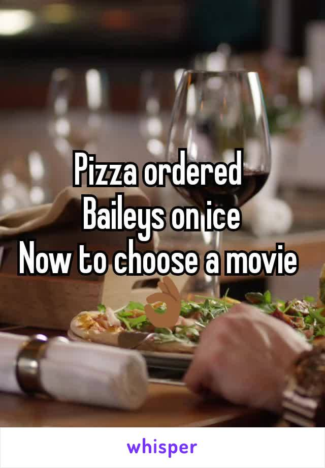 Pizza ordered  Baileys on ice Now to choose a movie  👌🏾