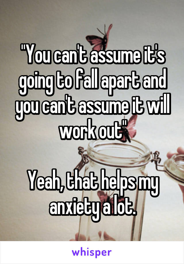 """You can't assume it's going to fall apart and you can't assume it will work out""  Yeah, that helps my anxiety a lot."