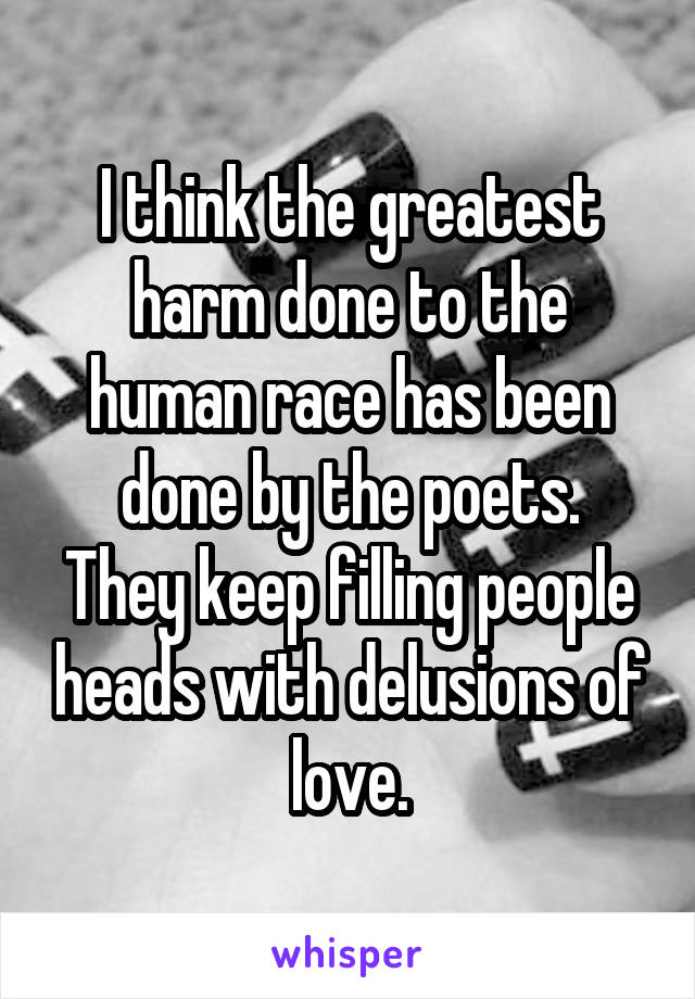I think the greatest harm done to the human race has been done by the poets. They keep filling people heads with delusions of love.
