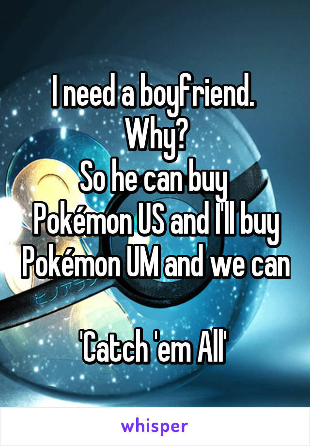 I need a boyfriend.  Why? So he can buy  Pokémon US and I'll buy Pokémon UM and we can  'Catch 'em All'