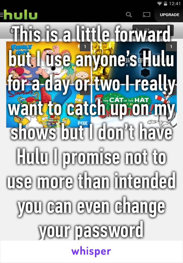 This is a little forward but I use anyone's Hulu for a day or two I really want to catch up on my shows but I don't have Hulu I promise not to use more than intended you can even change your password