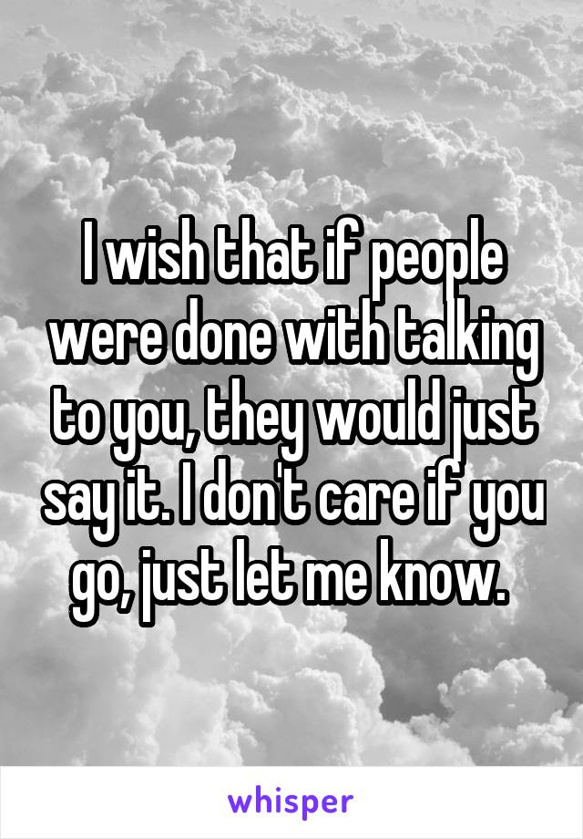 I wish that if people were done with talking to you, they would just say it. I don't care if you go, just let me know.