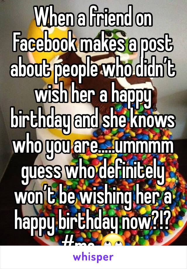 When a friend on Facebook makes a post about people who didn't wish her a happy birthday and she knows who you are.....ummmm guess who definitely won't be wishing her a happy birthday now?!? #me 🙄