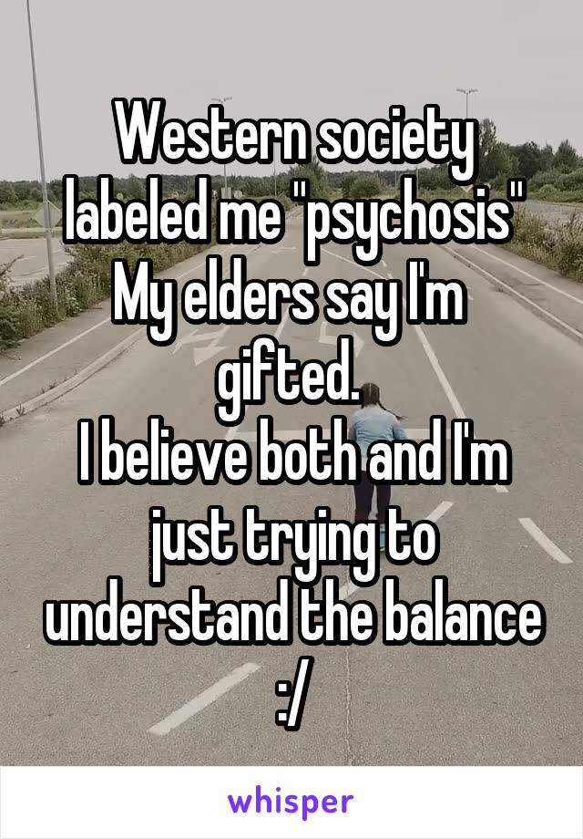 """Western society labeled me """"psychosis"""" My elders say I'm  gifted.  I believe both and I'm just trying to understand the balance :/"""