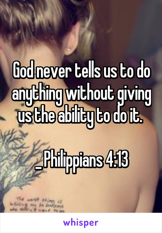 God never tells us to do anything without giving us the ability to do it.   _ Philippians 4:13