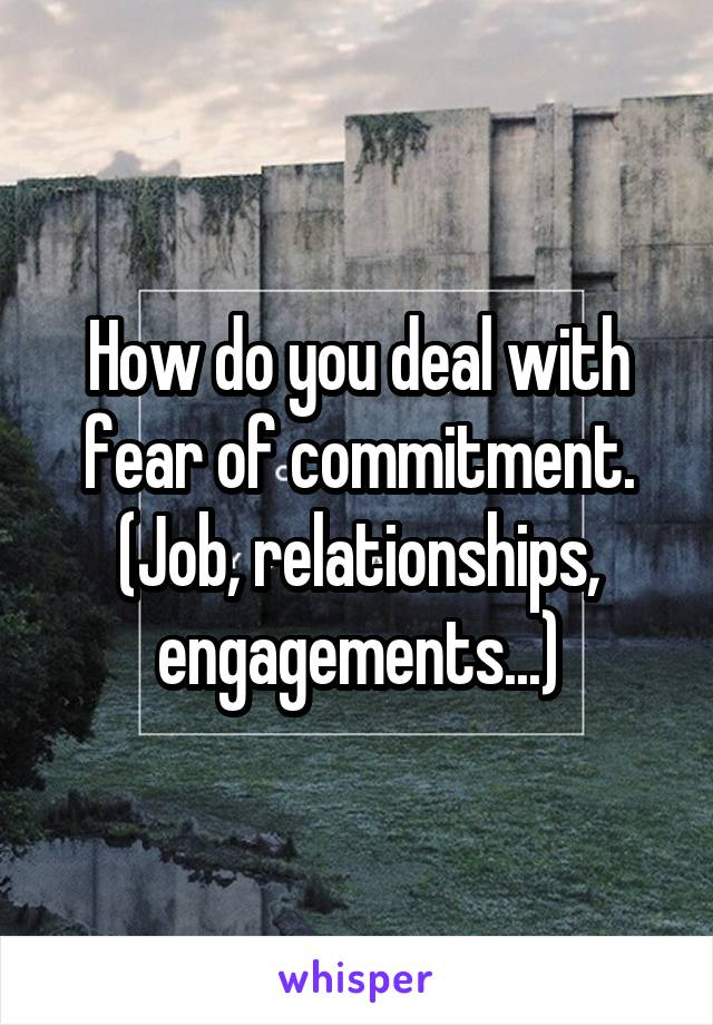 How do you deal with fear of commitment. (Job, relationships, engagements...)